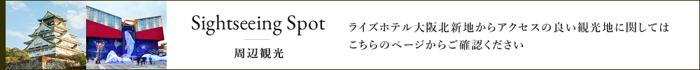 Sightseeing Spot 周辺観光 ライズホテル大阪北新地からアクセスの良い観光地に関してはこちらのページからご確認ください。
